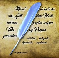 Mir ist als hätte der liebe Gott diese Worte mit einer großen, weißen Feder auf Papyrus geschrieben